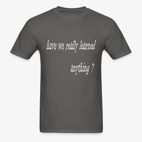 have we really learned anything (white lettering) - Men's T-Shirt