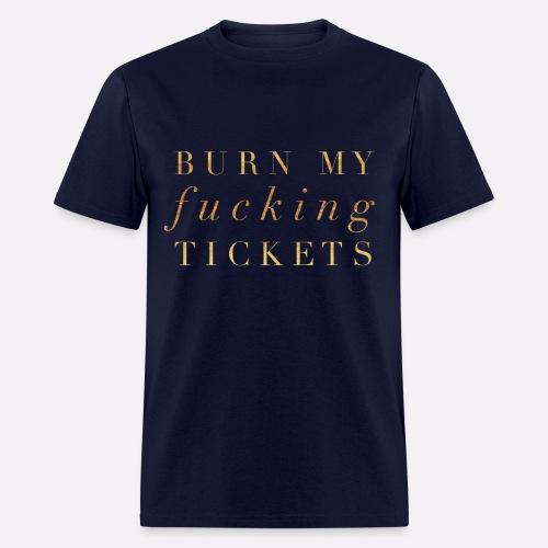 BURN MY F*CKING TICKETS - Men's T-Shirt