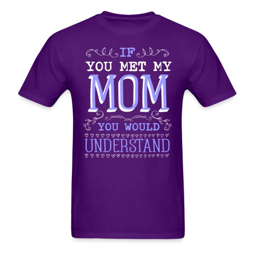 If You Met My Mom You Would Under Stand - Men's T-Shirt