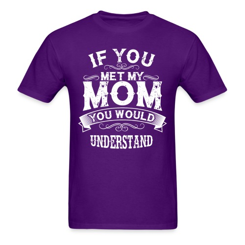 If You Met My Mom You Would Understand Gift - Men's T-Shirt