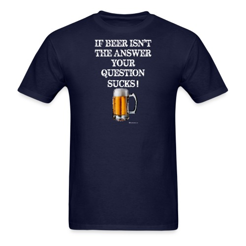 If Beer Isn't The Answer Your Question Sucks! Wome - Men's T-Shirt