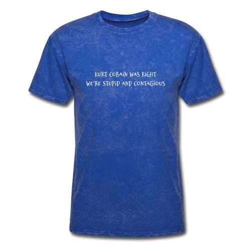 Kurt Cobain Was Right We're Stupid and Contagious - Men's T-Shirt
