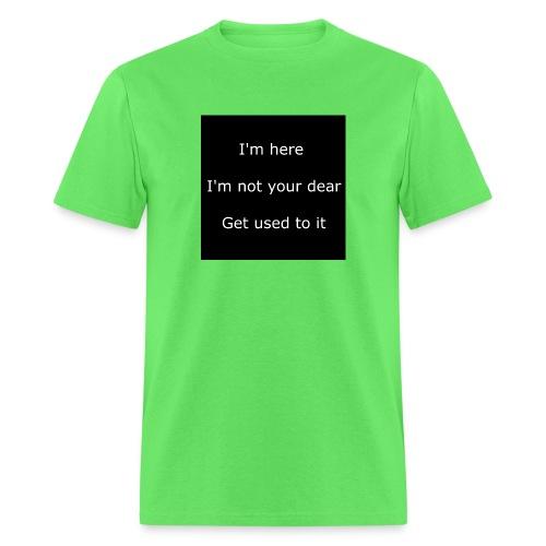 I'M HERE, I'M NOT YOUR DEAR, GET USED TO IT. - Men's T-Shirt