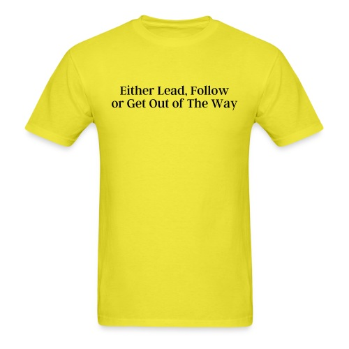 Either Lead Follow or Get Out of The Way - Men's T-Shirt