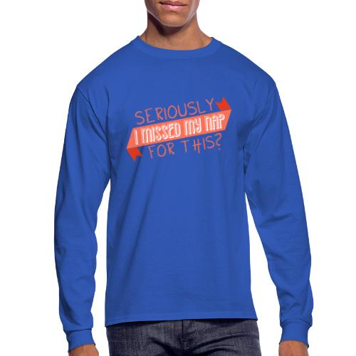 Seriously I Missed My Nap for This? - Men's Long Sleeve T-Shirt