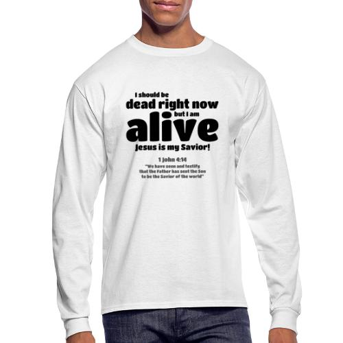 I Should be dead right now, but I am alive. - Men's Long Sleeve T-Shirt