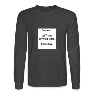 Be_smart-_Let_Trump_pay_your_taxes- - Men's Long Sleeve T-Shirt