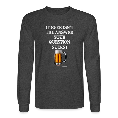 If Beer Isn't The Answer Your Question Sucks! Wome - Men's Long Sleeve T-Shirt