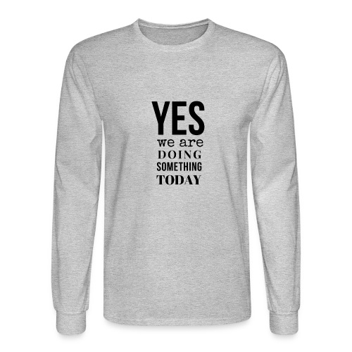 Yes We Are Doing Something Today (black text) - Men's Long Sleeve T-Shirt