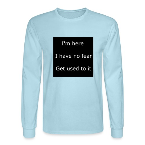 IM HERE, I HAVE NO FEAR, GET USED TO IT - Men's Long Sleeve T-Shirt