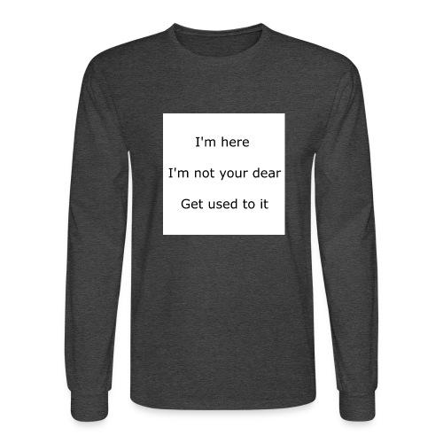 I'M HERE, I'M NOT YOUR DEAR, GET USED TO IT - Men's Long Sleeve T-Shirt