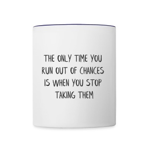 THE ONLY TIME YOU RUN OUT OF CHANCES IS WHEN YOU - Contrast Coffee Mug