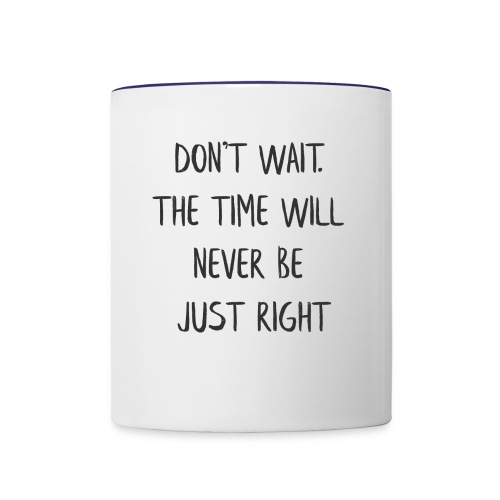 DON'T WAIT. THE TIME WILL NEVER BE JUST RIGHT - Contrast Coffee Mug