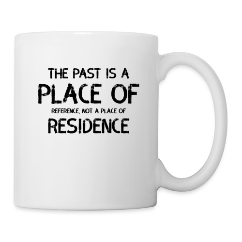 The Past Is A Place Of Reference Not Residence - Coffee/Tea Mug