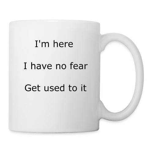 IM HERE, I HAVE NO FEAR, GET USED TO IT. - Coffee/Tea Mug