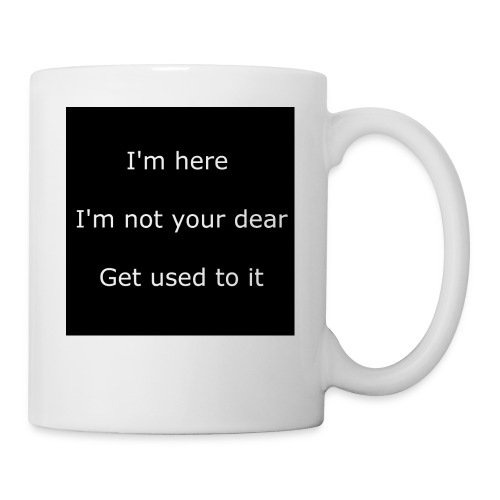 I'M HERE, I'M NOT YOUR DEAR, GET USED TO IT. - Coffee/Tea Mug