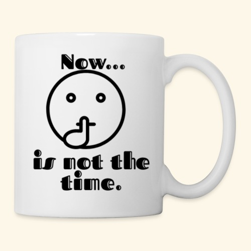 Now is not the time. - Coffee/Tea Mug