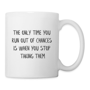 THE ONLY TIME YOU RUN OUT OF CHANCES IS WHEN YOU - Coffee/Tea Mug