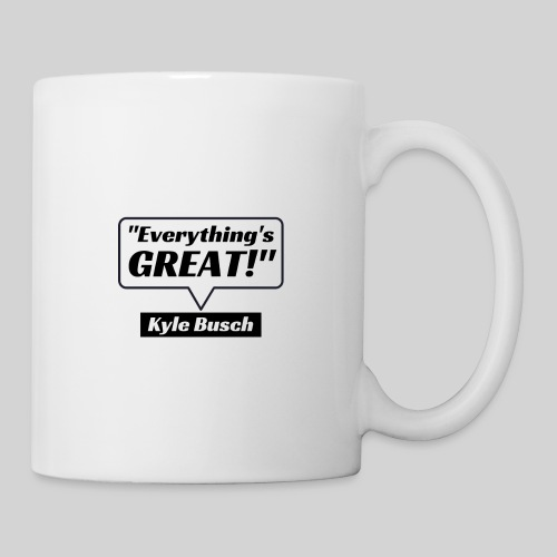 Everything's Great Kyle Busch Quote - Coffee/Tea Mug