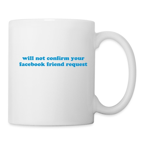 WILL NOT CONFIRM YOUR FACEBOOK REQUEST - Coffee/Tea Mug