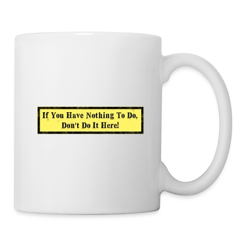 If you have nothing to do, don't do it here! - Coffee/Tea Mug