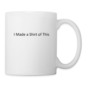 Made_a_Shirt_of_This - Coffee/Tea Mug