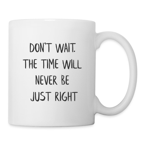 DON'T WAIT. THE TIME WILL NEVER BE JUST RIGHT - Coffee/Tea Mug