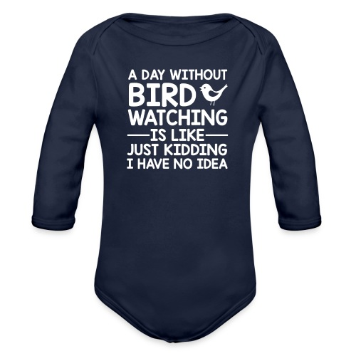Day Without Bird Watching I Have No Idea - Organic Long Sleeve Baby Bodysuit