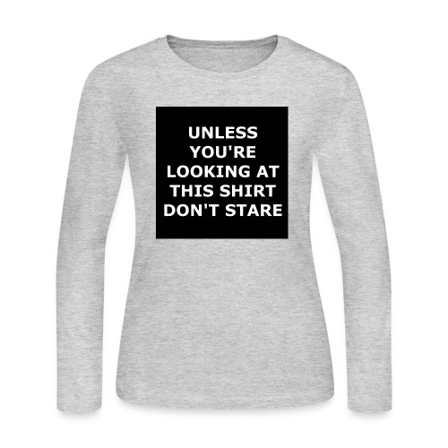 UNLESS YOU'RE LOOKING AT THIS SHIRT, DON'T STARE - Women's Long Sleeve T-Shirt