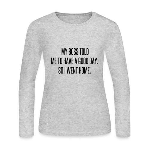 My boss told me to have a good day, so I went home - Women's Long Sleeve Jersey T-Shirt