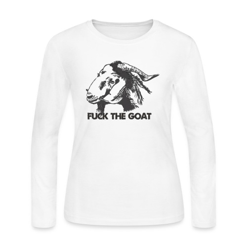 Fuck the Goat - Women's Long Sleeve Jersey T-Shirt