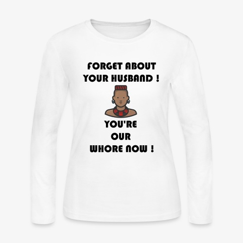 Forget about your husband ! You're our whore now ! - Women's Long Sleeve Jersey T-Shirt