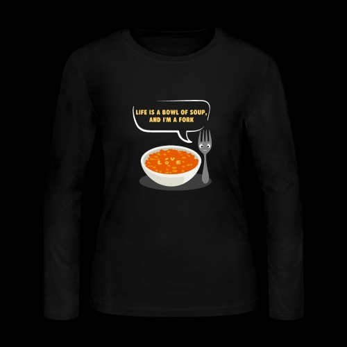 Life is a Bowl of Soup, and I'm a fork | Love Life - Women's Long Sleeve Jersey T-Shirt