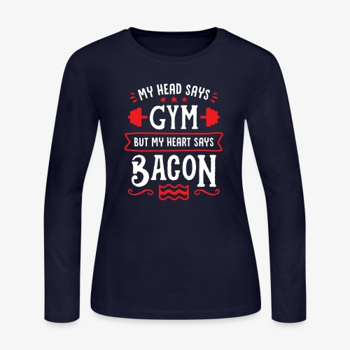 My Head Says Gym But My Heart Says Bacon - Women's Long Sleeve Jersey T-Shirt