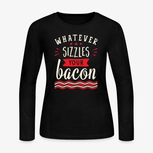 Whatever Sizzles Your Bacon Typography - Women's Long Sleeve Jersey T-Shirt