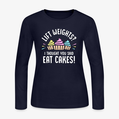 Lift Weights? I Thought You Said Eat Cakes! - Women's Long Sleeve Jersey T-Shirt