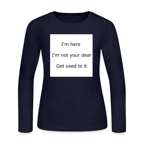 I'M HERE, I'M NOT YOUR DEAR, GET USED TO IT - Women's Long Sleeve Jersey T-Shirt