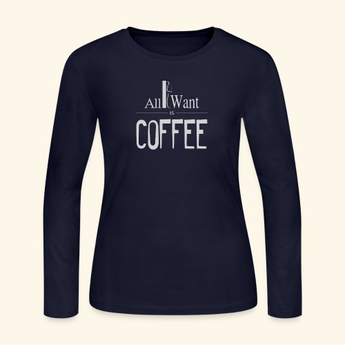 All I want is Coffee! - Women's Long Sleeve Jersey T-Shirt