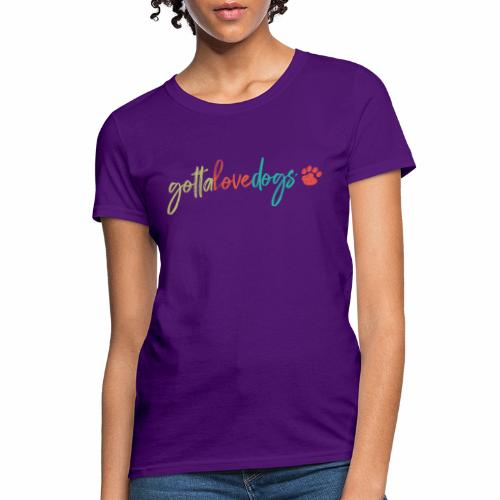 Gotta Love Dogs - Women's T-Shirt
