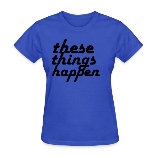 these things happen - Women's T-Shirt
