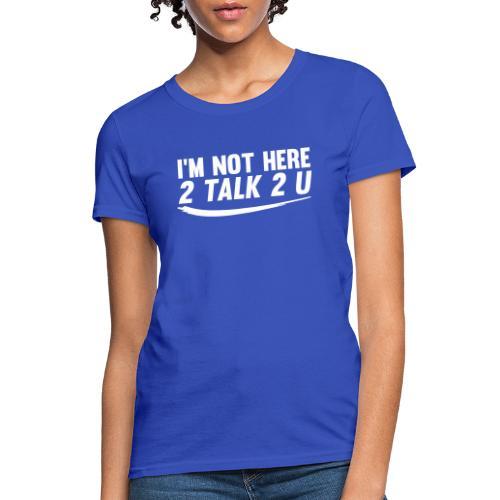 Im Not Here 2 Talk 2 You - Women's T-Shirt