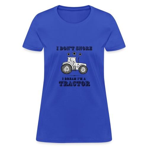 I don't Snore, I Dream I'm a Tractor - Women's T-Shirt