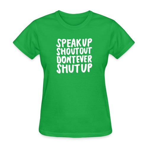 Speak Up Shout Out Dont Ever Shut Up - Women's T-Shirt