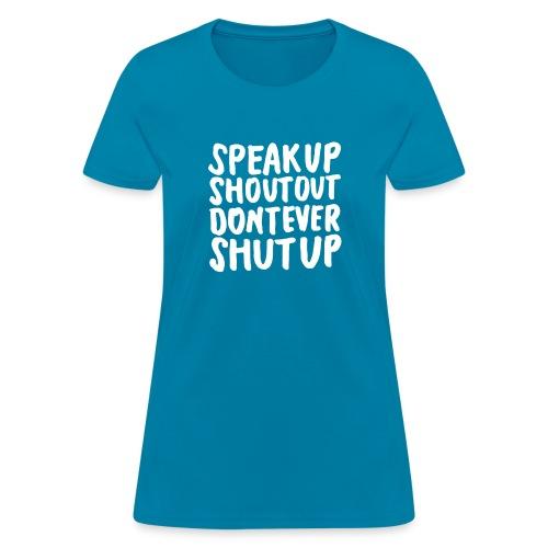 Speak Up Shout Out Dont Ever Shut Up - Women's T-Shirt