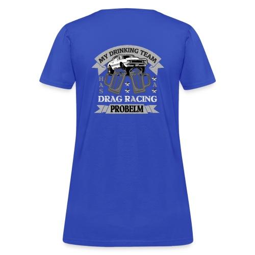 My Drinking Team Has a Drag Racing Problem Shirt. - Women's T-Shirt
