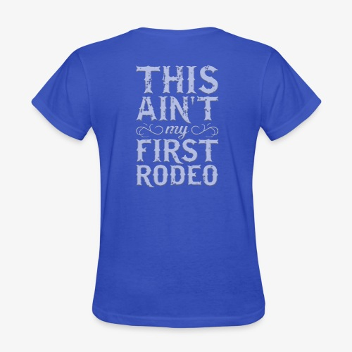This Ain't My First Rodeo Tshirt. - Women's T-Shirt