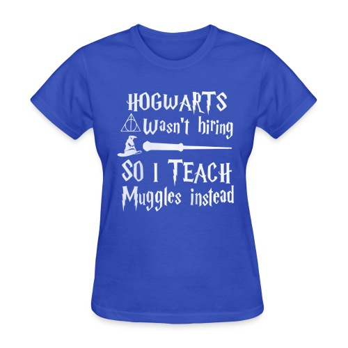 Hogwarts wasn't hiring So I teach muggles instead - Women's T-Shirt