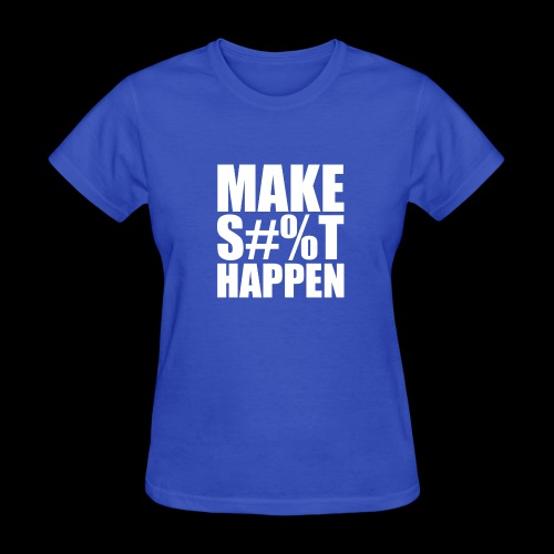 MAKE SHIT HAPPEN - Women's T-Shirt