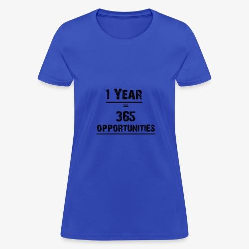 1 year = 365 opportunities - Women's T-Shirt