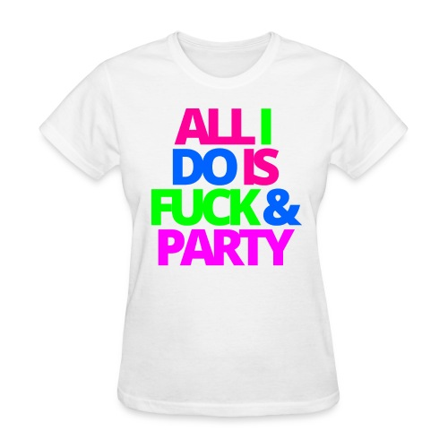 ALL I DO IS FUCK & PARTY - Women's T-Shirt